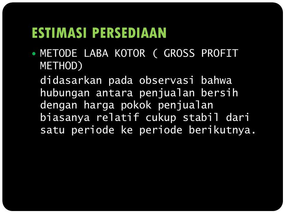 ESTIMASI PERSEDIAAN METODE LABA KOTOR ( GROSS PROFIT METHOD) didasarkan pada observasi bahwa hubungan antara penjualan bersih dengan harga pokok penju