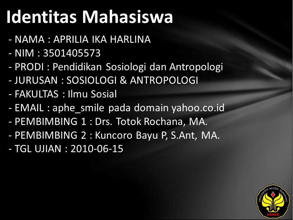 Identitas Mahasiswa - NAMA : APRILIA IKA HARLINA - NIM : 3501405573 - PRODI : Pendidikan Sosiologi dan Antropologi - JURUSAN : SOSIOLOGI & ANTROPOLOGI - FAKULTAS : Ilmu Sosial - EMAIL : aphe_smile pada domain yahoo.co.id - PEMBIMBING 1 : Drs.