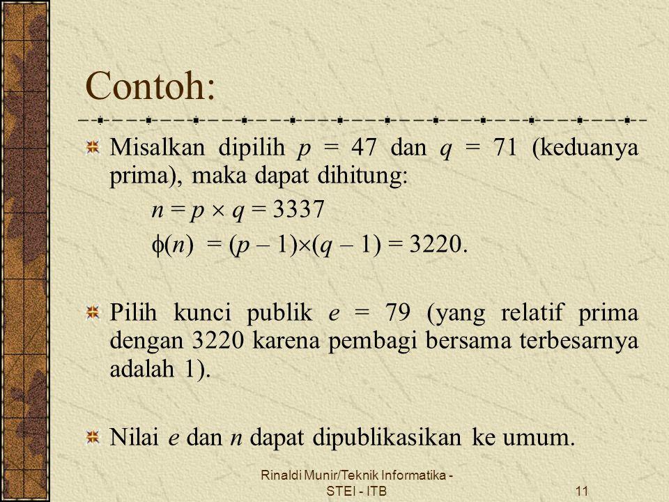 Rinaldi Munir/Teknik Informatika - STEI - ITB11 Contoh: Misalkan dipilih p = 47 dan q = 71 (keduanya prima), maka dapat dihitung: n = p  q = 3337  (