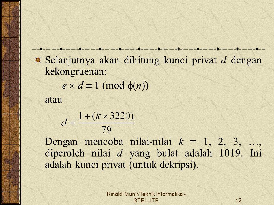 Rinaldi Munir/Teknik Informatika - STEI - ITB12 Selanjutnya akan dihitung kunci privat d dengan kekongruenan: e  d  1 (mod  (n)) atau Dengan mencob