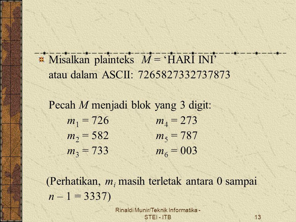 Rinaldi Munir/Teknik Informatika - STEI - ITB13 Misalkan plainteks M = 'HARI INI' atau dalam ASCII: 7265827332737873 Pecah M menjadi blok yang 3 digit