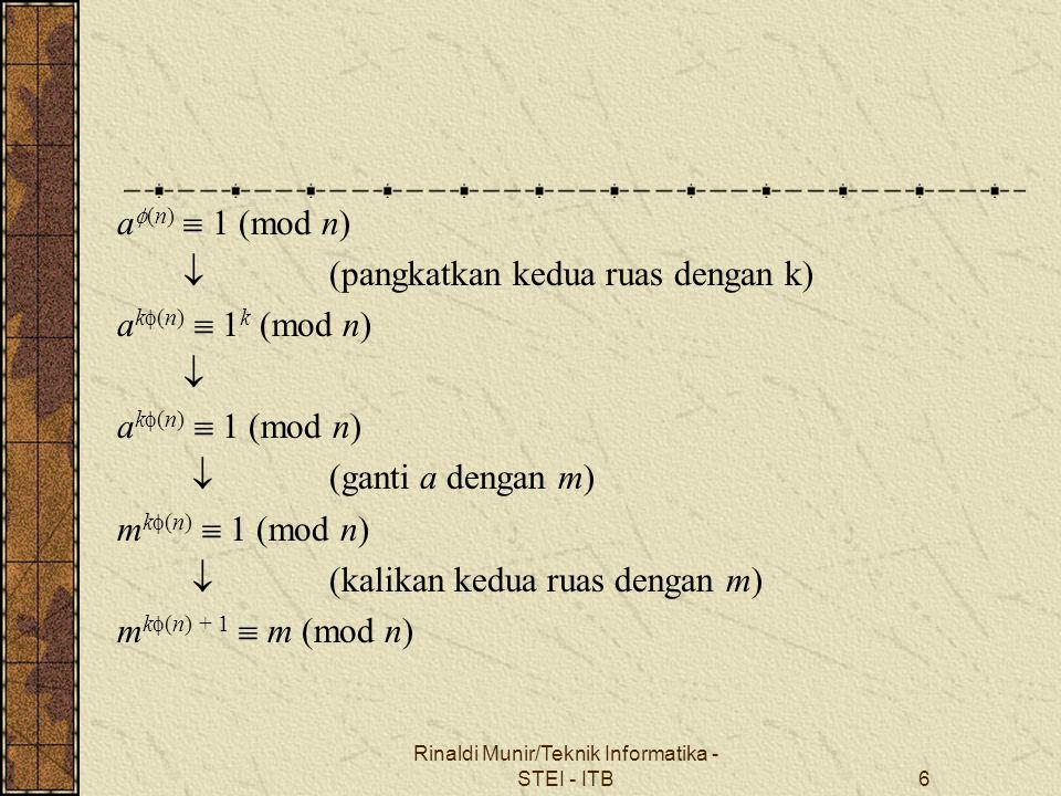 Misalkan e dan d dipilih sedemikian sehingga e  d  1 (mod  (n)) atau e  d = k  (n) + 1 Maka m k  (n) + 1  m (mod n)  m e  d  m (mod n)  (m e ) d  m (mod n) Enkripsi: E e (m) = c  m e mod n Dekripsi: D d (c) = m  c d mod n Rinaldi Munir/Teknik Informatika - STEI - ITB7