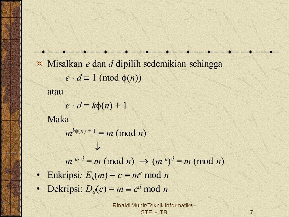 Misalkan e dan d dipilih sedemikian sehingga e  d  1 (mod  (n)) atau e  d = k  (n) + 1 Maka m k  (n) + 1  m (mod n)  m e  d  m (mod n)  (m