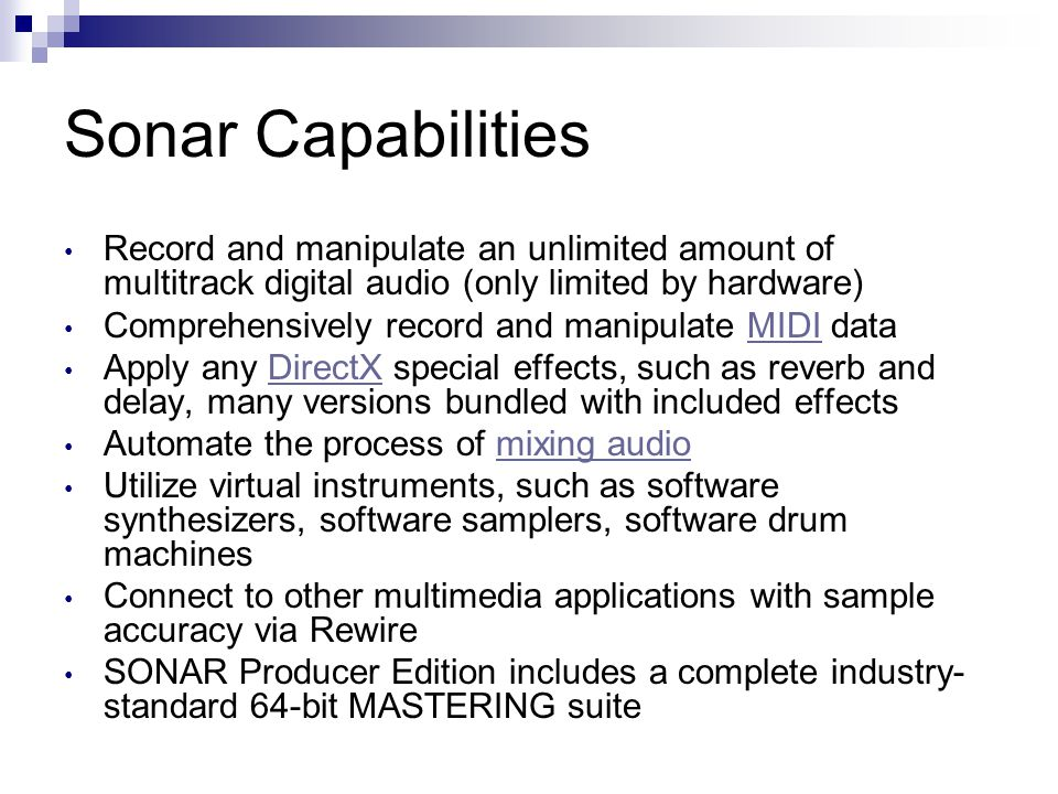 Sonar Capabilities Record and manipulate an unlimited amount of multitrack digital audio (only limited by hardware) Comprehensively record and manipulate MIDI dataMIDI Apply any DirectX special effects, such as reverb and delay, many versions bundled with included effectsDirectX Automate the process of mixing audiomixing audio Utilize virtual instruments, such as software synthesizers, software samplers, software drum machines Connect to other multimedia applications with sample accuracy via Rewire SONAR Producer Edition includes a complete industry- standard 64-bit MASTERING suite