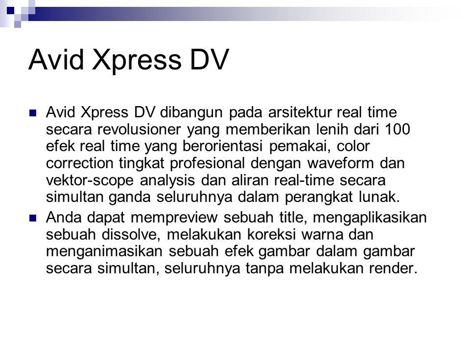 Avid Xpress DV Avid Xpress DV dibangun pada arsitektur real time secara revolusioner yang memberikan lenih dari 100 efek real time yang berorientasi p