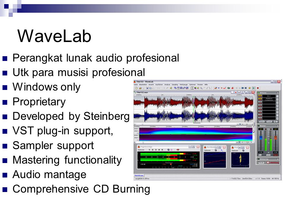 WaveLab Features Sample accurate audio editing in stereo and surround Excellent performance and outstanding audio quality with sample rates up to 384 kHz, 32-bit floating point resolution Powerful Audio Montage for simultaneous editing across several tracks Red Book-compatible CD mastering as well as DVD-A authoring Comprehensive suite of real-time metering and analysis tools Top-end EQs, dynamics and effects, with optional VST effect plug-in integration Fantastic audio restoration tools Support for all standard audio formats including WAV, AIFF, AU, MP3, MP2 (M.U.S.I.C.A.M.), RAW, Windows Media 9, AES-31 Import und Export plus many more Support for all common bit-rates 8-, 16-, 20-, 24-bit at up to 384 kHz)
