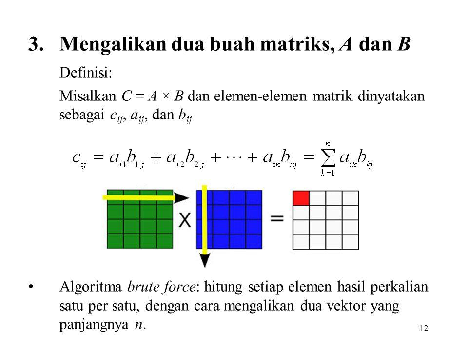 12 3.Mengalikan dua buah matriks, A dan B Definisi: Misalkan C = A × B dan elemen-elemen matrik dinyatakan sebagai c ij, a ij, dan b ij Algoritma brute force: hitung setiap elemen hasil perkalian satu per satu, dengan cara mengalikan dua vektor yang panjangnya n.