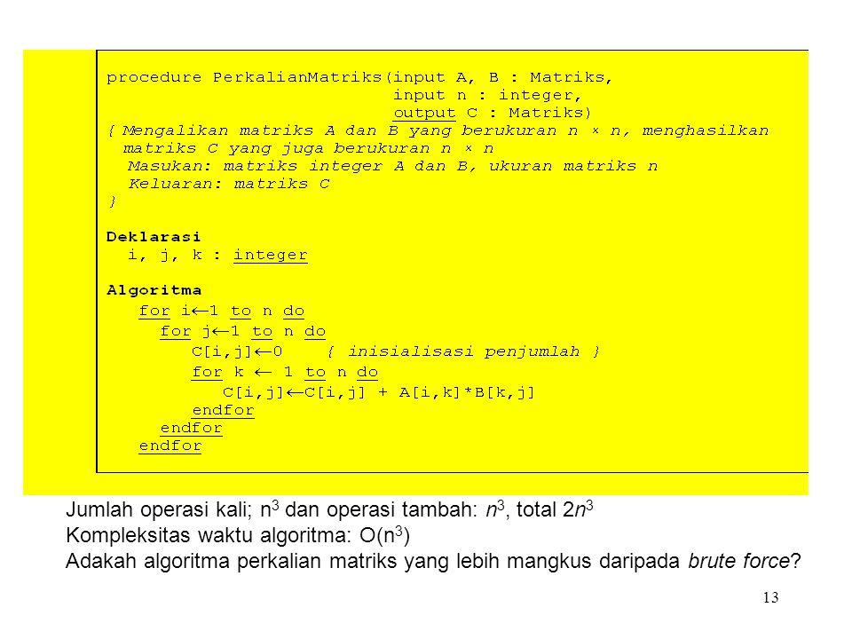 13 Jumlah operasi kali; n 3 dan operasi tambah: n 3, total 2n 3 Kompleksitas waktu algoritma: O(n 3 ) Adakah algoritma perkalian matriks yang lebih mangkus daripada brute force?