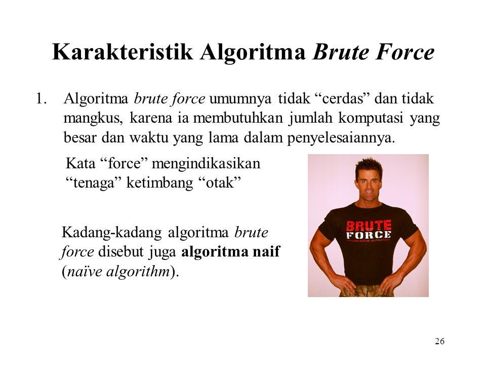 26 Karakteristik Algoritma Brute Force 1.Algoritma brute force umumnya tidak cerdas dan tidak mangkus, karena ia membutuhkan jumlah komputasi yang besar dan waktu yang lama dalam penyelesaiannya.