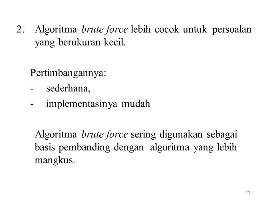 27 2.Algoritma brute force lebih cocok untuk persoalan yang berukuran kecil.