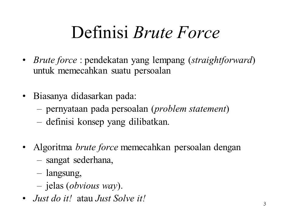 3 Definisi Brute Force Brute force : pendekatan yang lempang (straightforward) untuk memecahkan suatu persoalan Biasanya didasarkan pada: –pernyataan pada persoalan (problem statement) –definisi konsep yang dilibatkan.