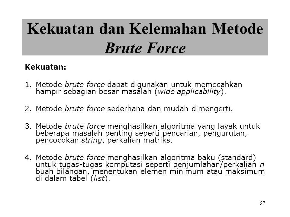 37 Kekuatan dan Kelemahan Metode Brute Force Kekuatan: 1.Metode brute force dapat digunakan untuk memecahkan hampir sebagian besar masalah (wide applicability).