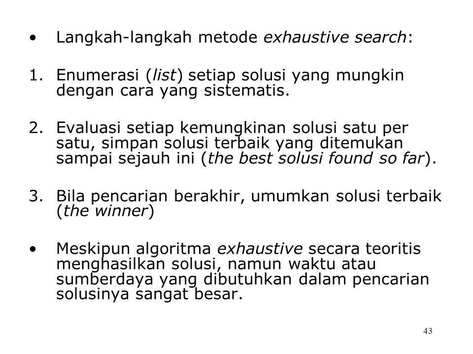 43 Langkah-langkah metode exhaustive search: 1.Enumerasi (list) setiap solusi yang mungkin dengan cara yang sistematis.