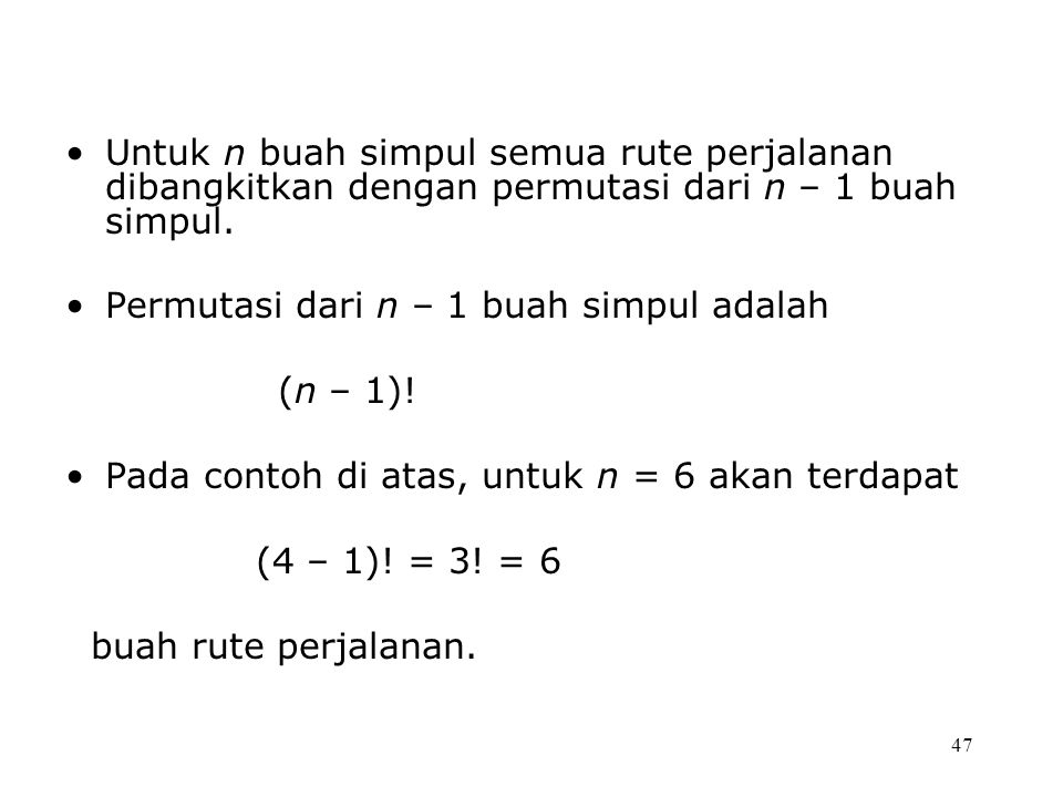47 Untuk n buah simpul semua rute perjalanan dibangkitkan dengan permutasi dari n – 1 buah simpul.