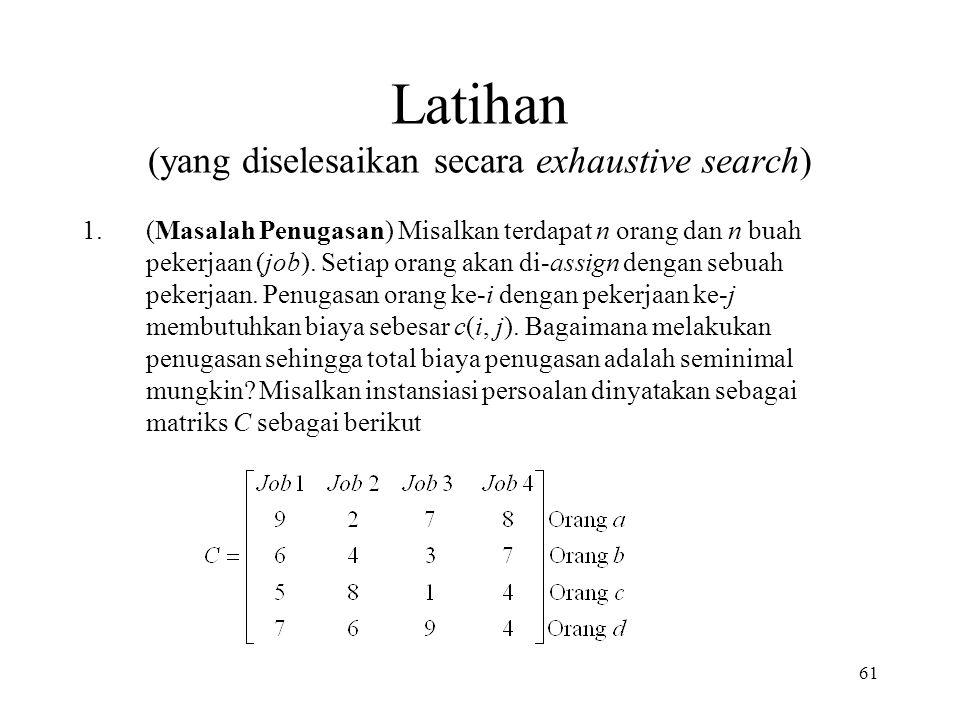 61 Latihan (yang diselesaikan secara exhaustive search) 1.(Masalah Penugasan) Misalkan terdapat n orang dan n buah pekerjaan (job).
