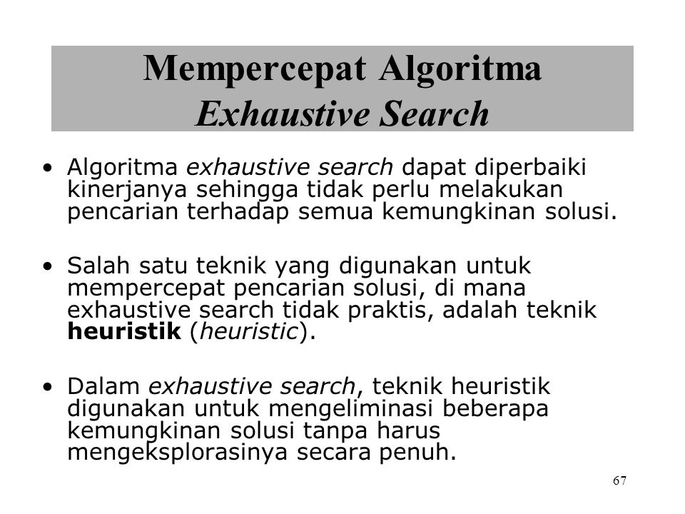 67 Mempercepat Algoritma Exhaustive Search Algoritma exhaustive search dapat diperbaiki kinerjanya sehingga tidak perlu melakukan pencarian terhadap s