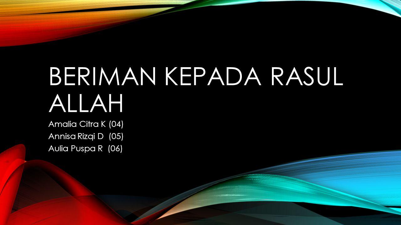 BERIMAN KEPADA RASUL ALLAH Amalia Citra K (04) Annisa Rizqi D (05) Aulia Puspa R (06)