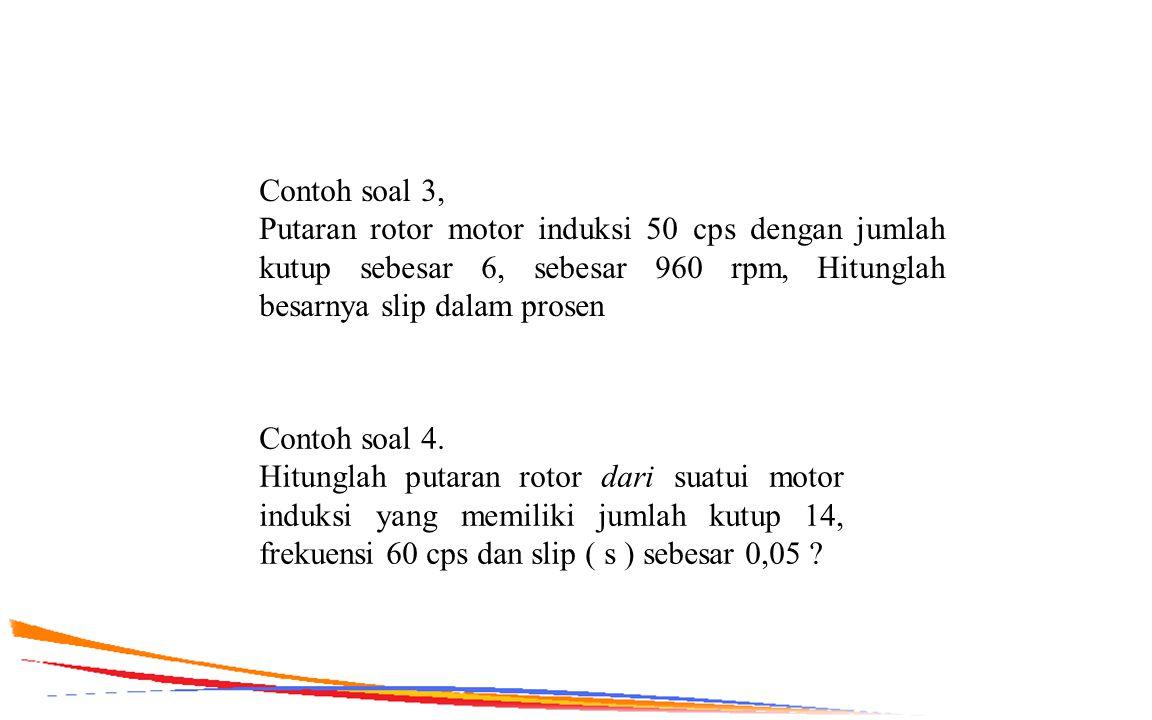 Contoh soal 4. Hitunglah putaran rotor dari suatui motor induksi yang memiliki jumlah kutup 14, frekuensi 60 cps dan slip ( s ) sebesar 0,05 ? Contoh
