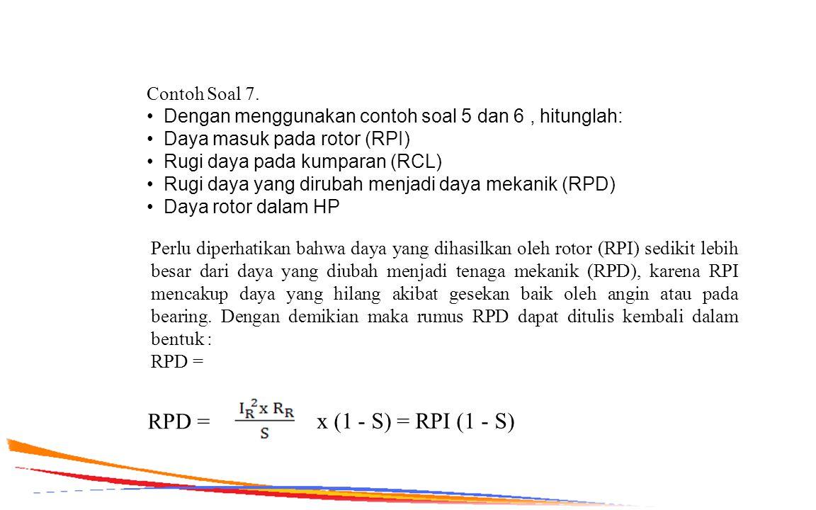 Contoh Soal 7. Dengan menggunakan contoh soal 5 dan 6, hitunglah: Daya masuk pada rotor (RPI) Rugi daya pada kumparan (RCL) Rugi daya yang dirubah men