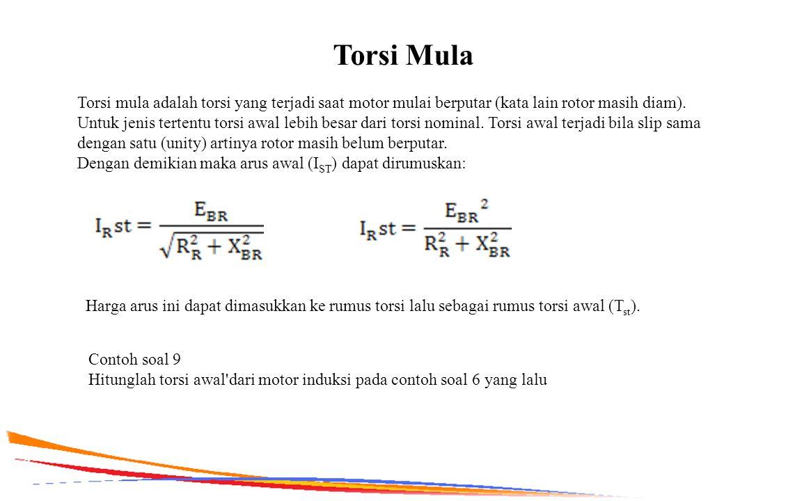 Torsi Mula Torsi mula adalah torsi yang terjadi saat motor mulai berputar (kata lain rotor masih diam). Untuk jenis tertentu torsi awal lebih besar da