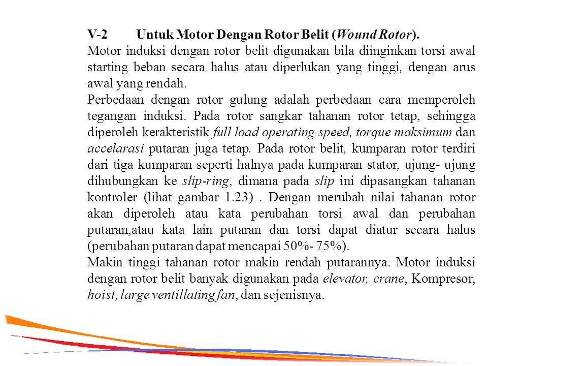 V-2 Untuk Motor Dengan Rotor Belit (Wound Rotor). Motor induksi dengan rotor belit digunakan bila diinginkan torsi awal starting beban secara halus at