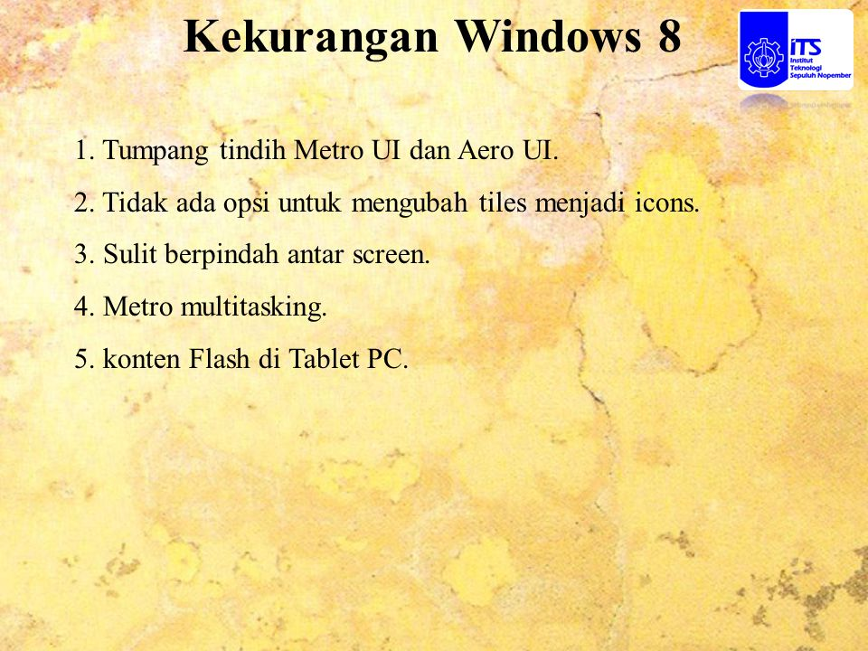 Kekurangan Windows 8 1. Tumpang tindih Metro UI dan Aero UI. 2. Tidak ada opsi untuk mengubah tiles menjadi icons. 3. Sulit berpindah antar screen. 4.