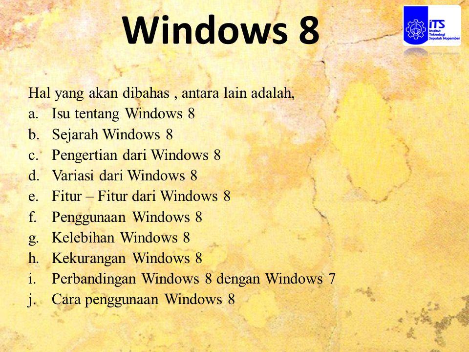 Hal yang akan dibahas, antara lain adalah, a.Isu tentang Windows 8 b.Sejarah Windows 8 c.Pengertian dari Windows 8 d.Variasi dari Windows 8 e.Fitur –