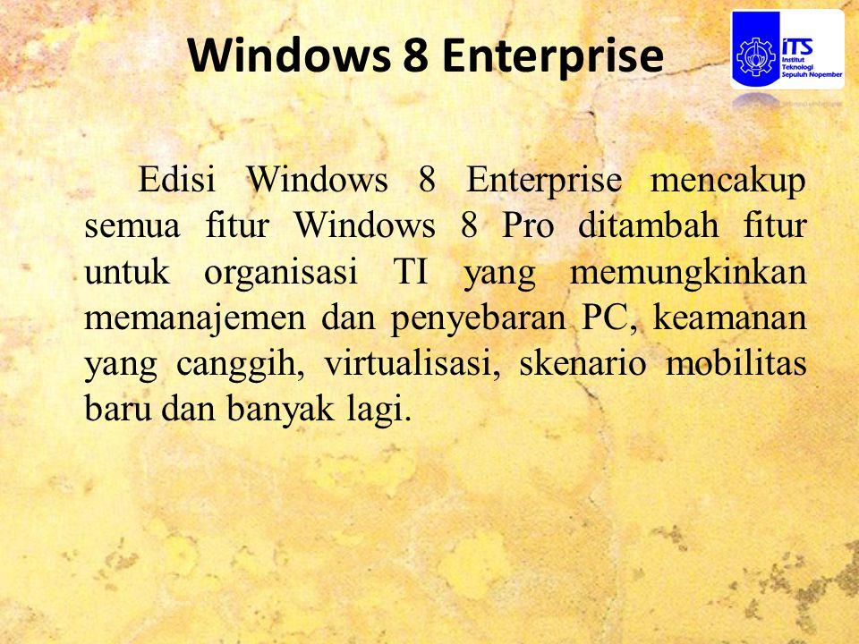 Windows 8 Enterprise Edisi Windows 8 Enterprise mencakup semua fitur Windows 8 Pro ditambah fitur untuk organisasi TI yang memungkinkan memanajemen da