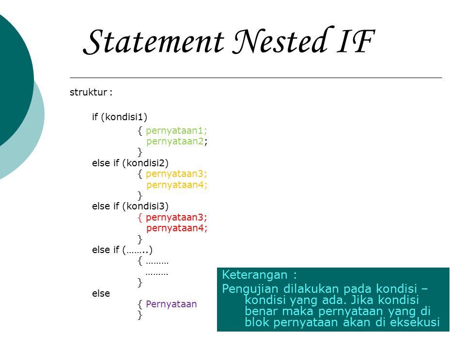 Statement Nested IF Contoh : int kode_hari; kode_hari=6; if (Kode_hari==1) { cout<< SENIN ; } else if (kode_hari==2) { cout<< SELASA } else if (kode_hari==3) { cout<< RABU ; } else if (kode_hari==4) { cout<< KAMIS ; } else if (kode_hari==5) { cout<< JUMAT ; } else if (kode_hari==6) { cout<< SABTU ; } else if (kode_hari==7) { cout<< MINGGU ; } Keterangan : Kode_hari (6) di uji pada kondisi-kondisi yang anda, apabila kondisi benar maka pernyataan di bawahnya akan dieksekusi.