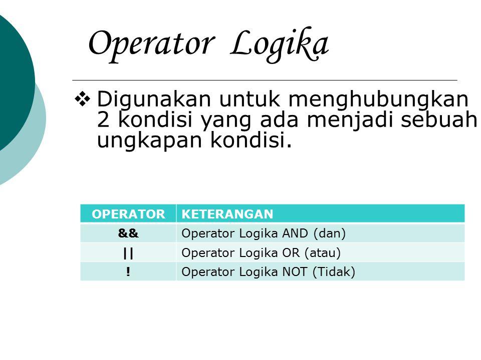 Operator Logika  Digunakan untuk menghubungkan 2 kondisi yang ada menjadi sebuah ungkapan kondisi. OPERATORKETERANGAN &&Operator Logika AND (dan) ||O