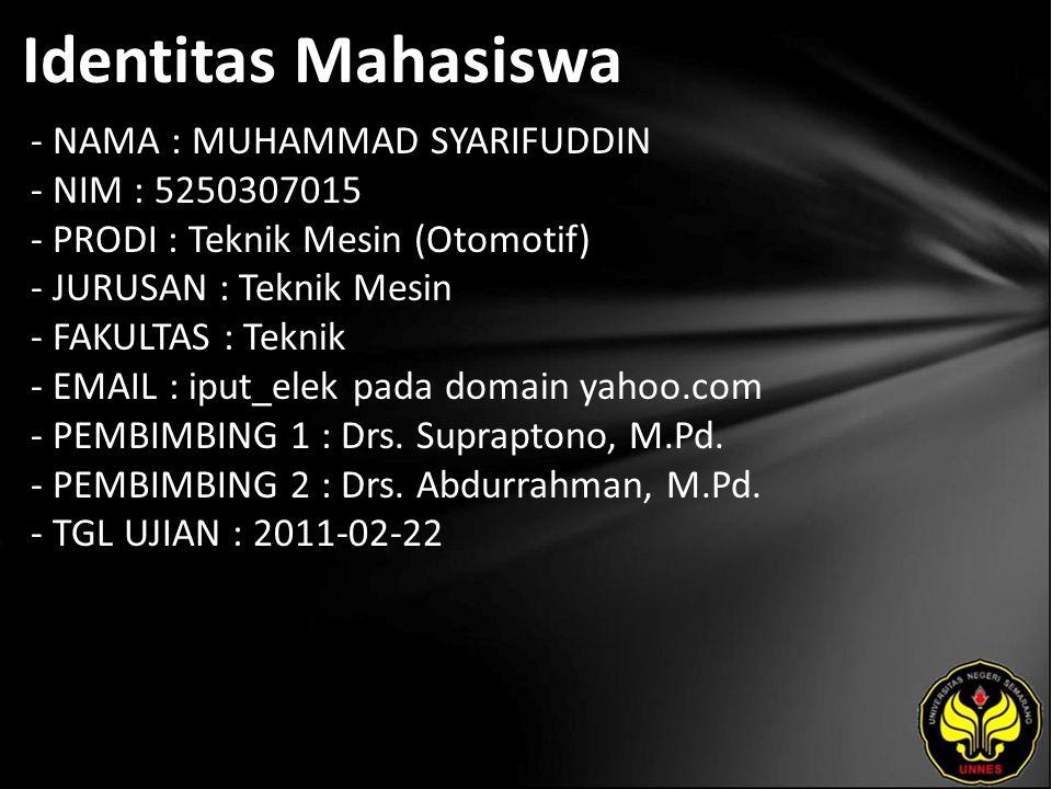 Identitas Mahasiswa - NAMA : MUHAMMAD SYARIFUDDIN - NIM : 5250307015 - PRODI : Teknik Mesin (Otomotif) - JURUSAN : Teknik Mesin - FAKULTAS : Teknik - EMAIL : iput_elek pada domain yahoo.com - PEMBIMBING 1 : Drs.