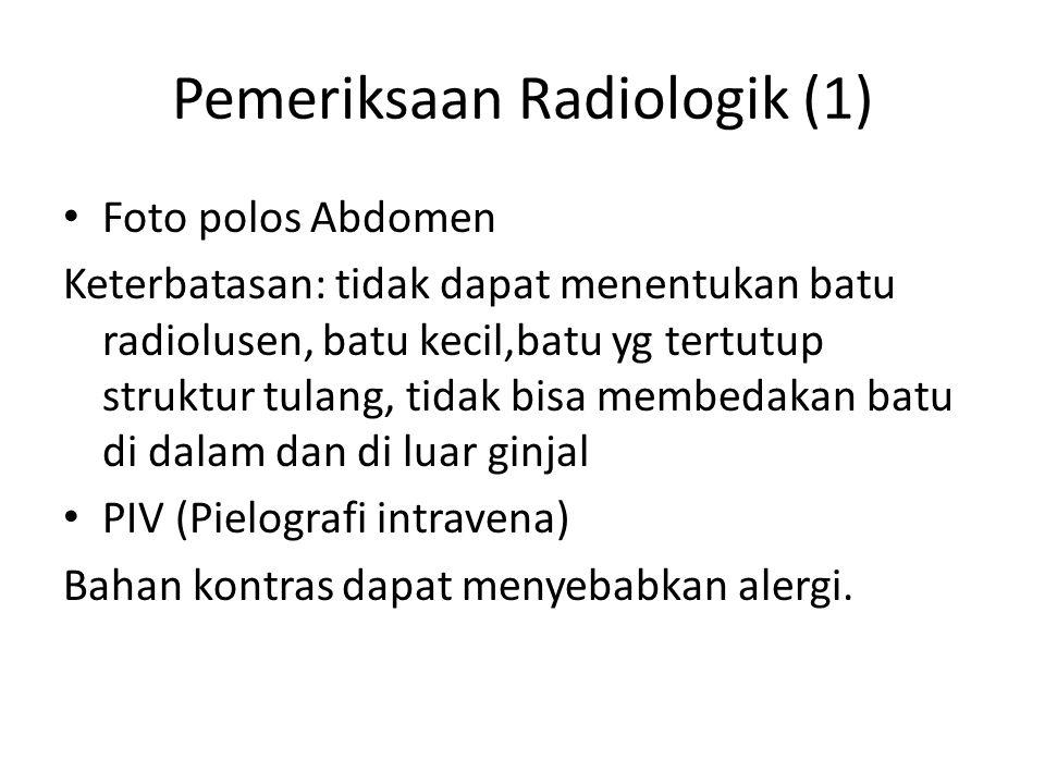 Pemeriksaan Radiologik (1) Foto polos Abdomen Keterbatasan: tidak dapat menentukan batu radiolusen, batu kecil,batu yg tertutup struktur tulang, tidak bisa membedakan batu di dalam dan di luar ginjal PIV (Pielografi intravena) Bahan kontras dapat menyebabkan alergi.