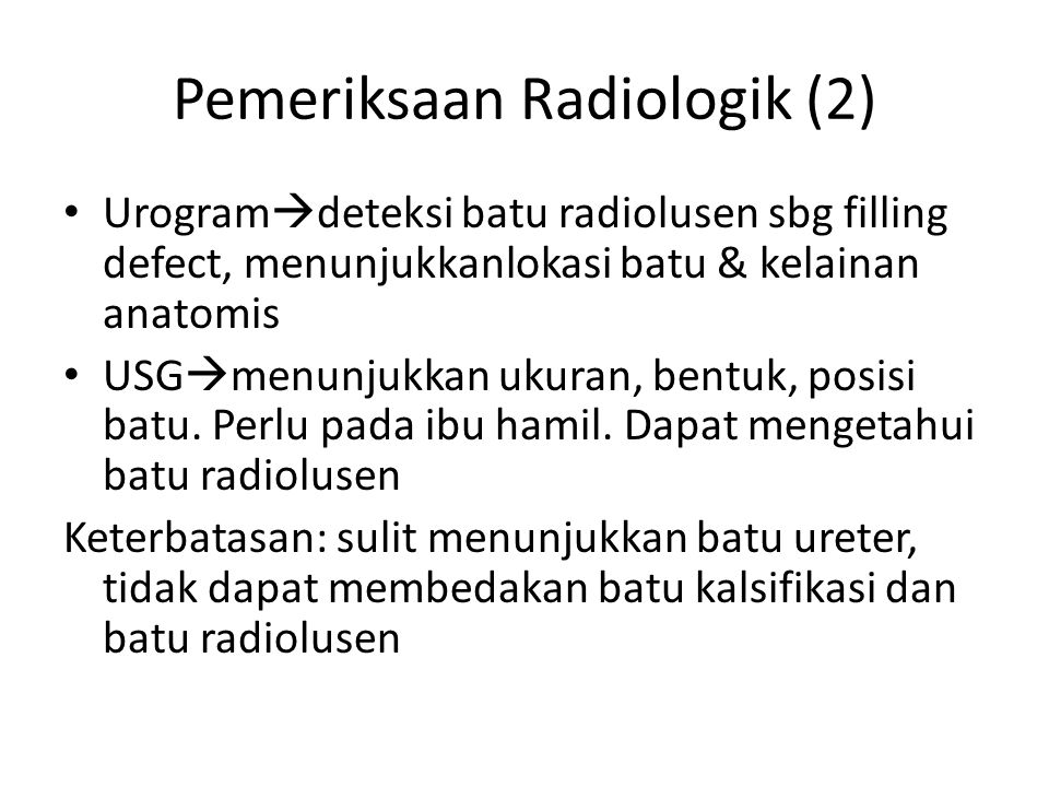 Pemeriksaan Radiologik (2) Urogram  deteksi batu radiolusen sbg filling defect, menunjukkanlokasi batu & kelainan anatomis USG  menunjukkan ukuran, bentuk, posisi batu.