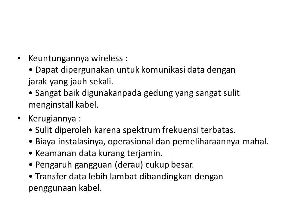Keuntungannya wireless : Dapat dipergunakan untuk komunikasi data dengan jarak yang jauh sekali. Sangat baik digunakanpada gedung yang sangat sulit me