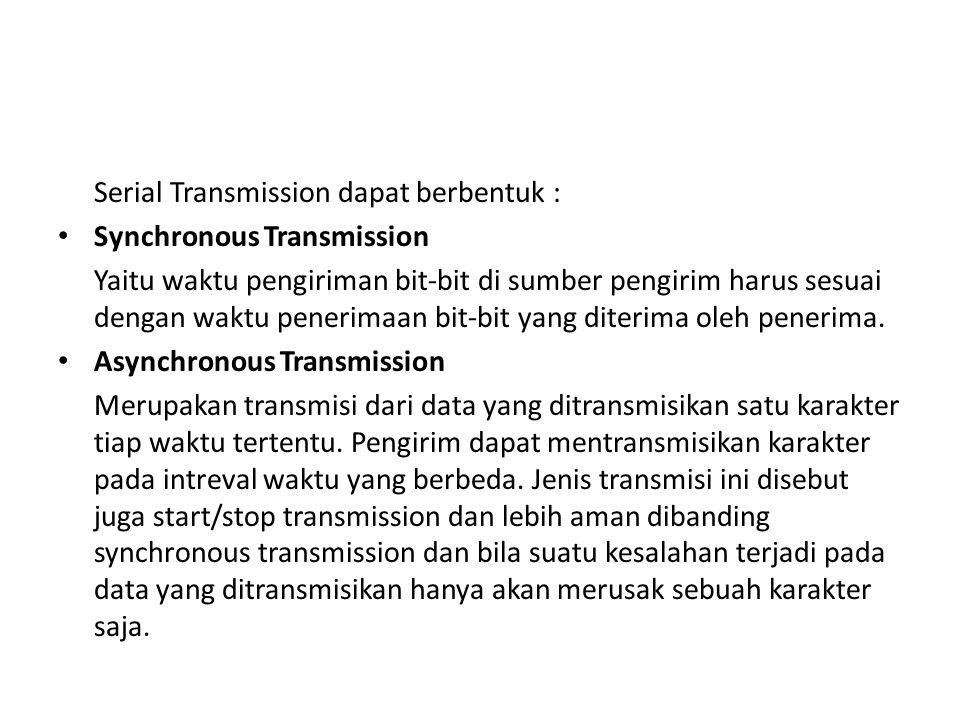 Serial Transmission dapat berbentuk : Synchronous Transmission Yaitu waktu pengiriman bit-bit di sumber pengirim harus sesuai dengan waktu penerimaan