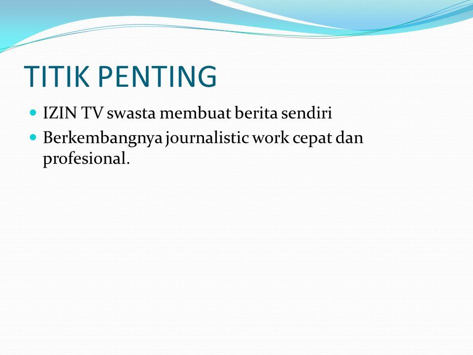 TITIK PENTING IZIN TV swasta membuat berita sendiri Berkembangnya journalistic work cepat dan profesional.