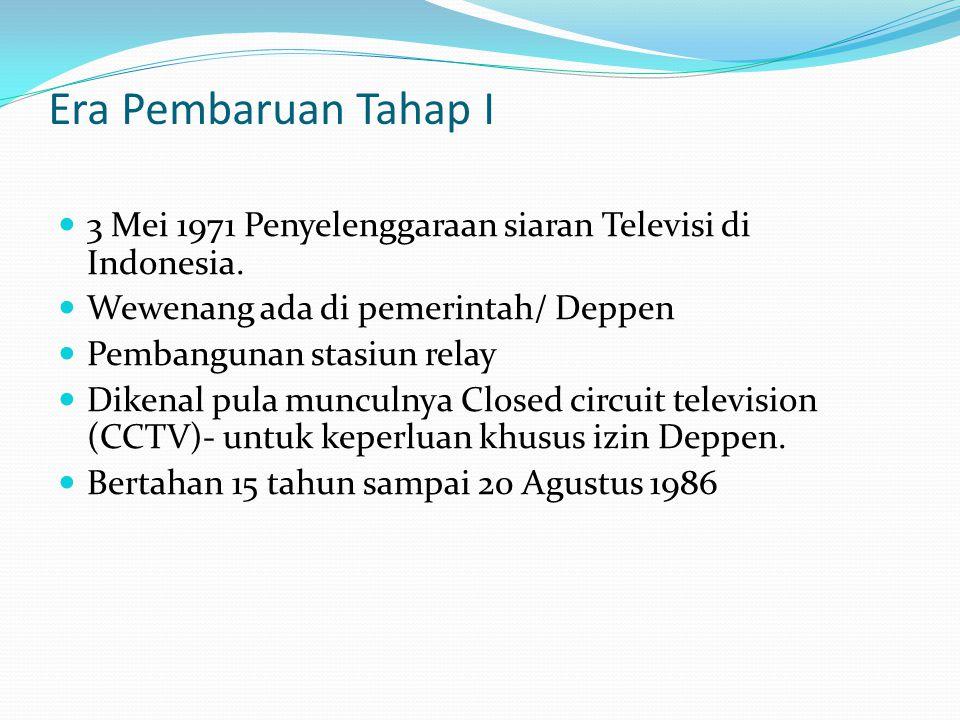 Era Pembaruan Tahap I 3 Mei 1971 Penyelenggaraan siaran Televisi di Indonesia. Wewenang ada di pemerintah/ Deppen Pembangunan stasiun relay Dikenal pu