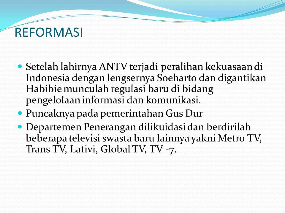 REFORMASI Setelah lahirnya ANTV terjadi peralihan kekuasaan di Indonesia dengan lengsernya Soeharto dan digantikan Habibie munculah regulasi baru di b