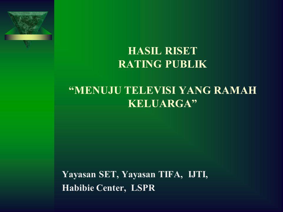 HASIL RISET RATING PUBLIK MENUJU TELEVISI YANG RAMAH KELUARGA Yayasan SET, Yayasan TIFA, IJTI, Habibie Center, LSPR
