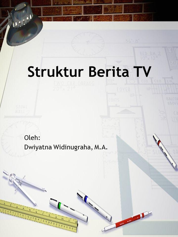 Struktur Berita TV Oleh: Dwiyatna Widinugraha, M.A.