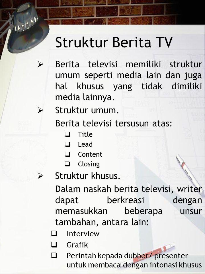 Struktur Berita TV  Berita televisi memiliki struktur umum seperti media lain dan juga hal khusus yang tidak dimiliki media lainnya.  Struktur umum.
