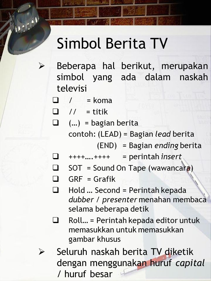 Simbol Berita TV  Beberapa hal berikut, merupakan simbol yang ada dalam naskah televisi  / = koma  // = titik  (…) = bagian berita contoh: (LEAD)