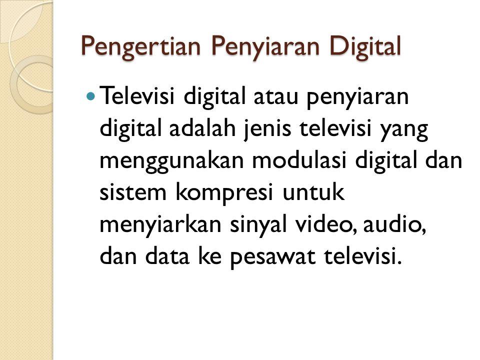 Pengertian Penyiaran Digital Televisi digital atau penyiaran digital adalah jenis televisi yang menggunakan modulasi digital dan sistem kompresi untuk