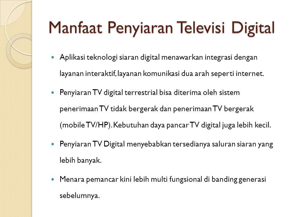 Manfaat Penyiaran Televisi Digital Aplikasi teknologi siaran digital menawarkan integrasi dengan layanan interaktif, layanan komunikasi dua arah seper