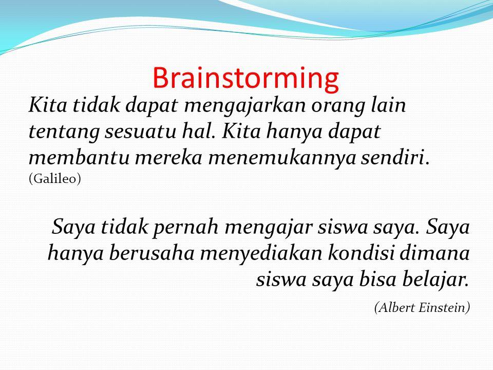Brainstorming Kita tidak dapat mengajarkan orang lain tentang sesuatu hal. Kita hanya dapat membantu mereka menemukannya sendiri. (Galileo) Saya tidak