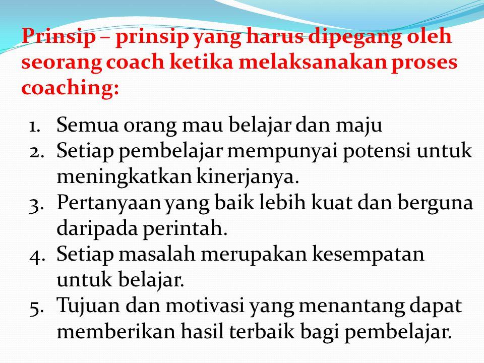 Prinsip – prinsip yang harus dipegang oleh seorang coach ketika melaksanakan proses coaching: 1.Semua orang mau belajar dan maju 2.Setiap pembelajar m