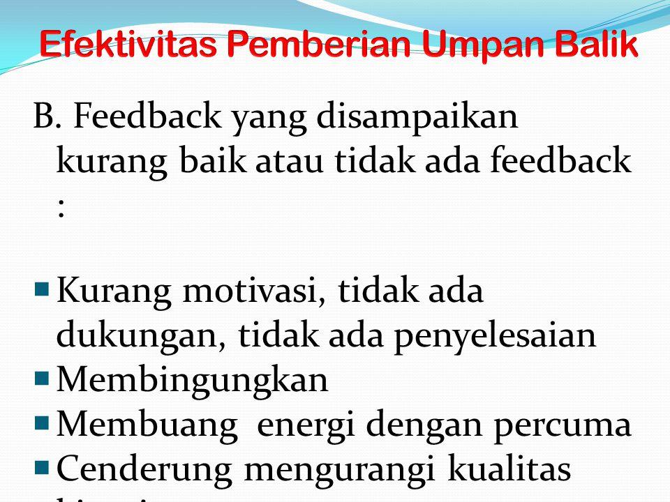 B. Feedback yang disampaikan kurang baik atau tidak ada feedback :  Kurang motivasi, tidak ada dukungan, tidak ada penyelesaian  Membingungkan  Mem