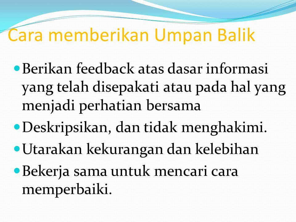 Cara memberikan Umpan Balik Berikan feedback atas dasar informasi yang telah disepakati atau pada hal yang menjadi perhatian bersama Deskripsikan, dan