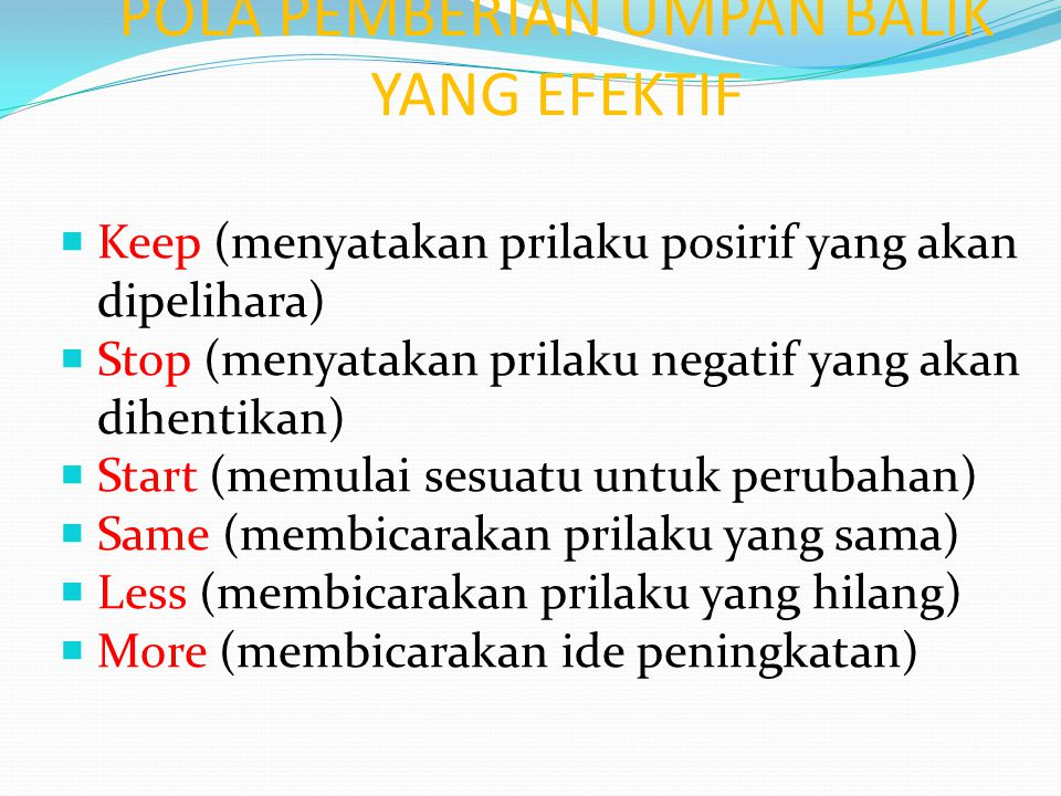 POLA PEMBERIAN UMPAN BALIK YANG EFEKTIF  Keep (menyatakan prilaku posirif yang akan dipelihara)  Stop (menyatakan prilaku negatif yang akan dihentik