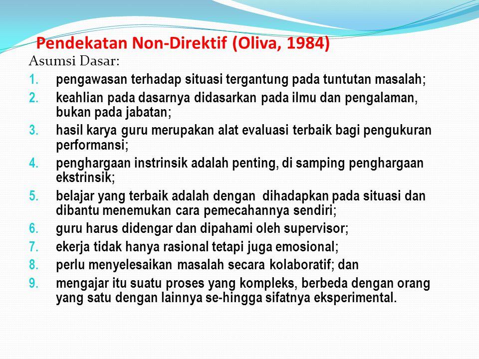 Pendekatan Non-Direktif (Oliva, 1984) Asumsi Dasar: 1. pengawasan terhadap situasi tergantung pada tuntutan masalah; 2. keahlian pada dasarnya didasar